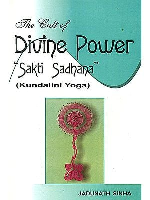 The Cult of Divine Power 'Sakti (Shakti) Sadhana' (Kundalini Yoga)