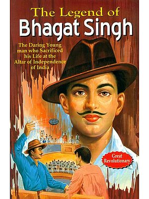 The Legend of Bhagat Singh (The Daring Young Man Who Sacrificed His Life at the Alter of Independence of India)