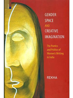 Gender Space and Creative Imagination (The Poetics and Politics of Women's Writing in India)