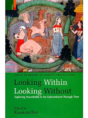 Looking Within Looking Without: Exploring Households in the Subcontinent Through Time (Essays in Memory of Nandita Prasad Sahai)