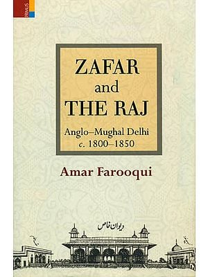 Zafar and The Raj (Anglo- Mughal Delhi c. 1800-1850)