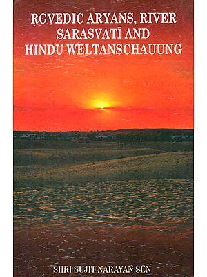 Rgvedic Aryans, River Sarasvati and Hindu Weltanschauung