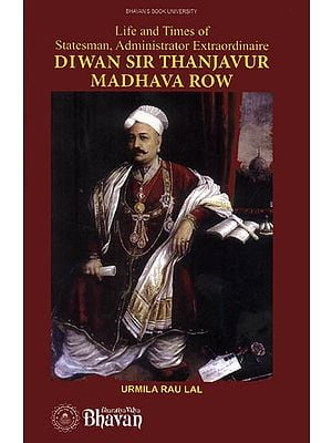 Diwan Sir Thanjavur Madhava Row (Life and Times of Statesman, Administrator Extraordinaire)