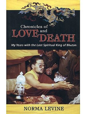 Chronicles of Love and Death (My Years  with the Lost Spiritual King of Bhutan)