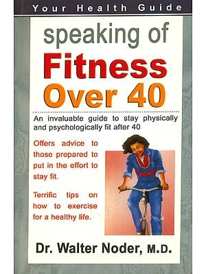 Speaking of Fitness Over 40 (An Invaluable Guide to Stay Physically and Psychologically Fit After 40)