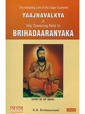 The Amazing Life of the Sage Supreme Yajnavalkya and His Towering Role in Brihadaaranyaka