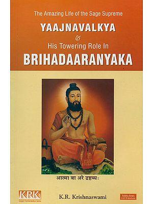 The Amazing Life of the Sage Supreme Yajnavalkya and His Towering Role in Brihadaaranyaka
