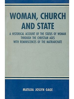 Woman, Church and State (A Historical Account of the Status of Woman Through the Christian Ages with Reminiscences of the Matriarchate)