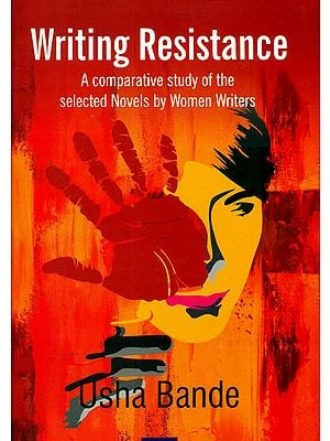 Writing Resistance (A Comparative Study of The Selected Novels by Women Writers)