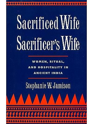 Sacrificed Wife/Sacrificer's Wife (Women, Ritual, and Hospitality in Ancient India)