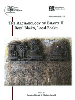 The Archaeology of Bhakti II (Royal Bhakti, Local Bhakti)