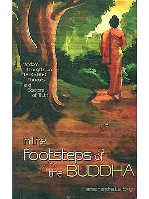 In The Footsteps of the Buddha (Random Thoughts on 15 Buddhist Thinkers and Seekers of Truth)