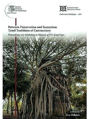 Between Preservation and Recreation: Tamil Traditions of Commentary (Proceeding of a Workshop in Honour of T.V. Gopal Iyer)