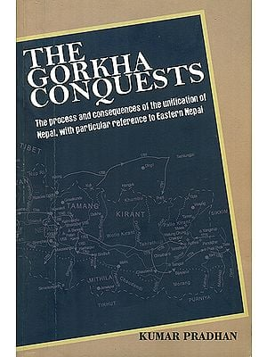 The Gorkha Conquests (The Process and Consequences of The Unification of Nepal with Particular Reference of Eastern Nepal)