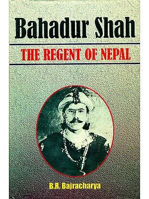 Bahadur Shah: The Regent of Nepal (1785 - 1794 A.D)