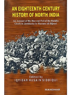 An Eighteenth Century History of North India (An Account of the Rise and Fall of the Rohilla Chiefs in Janbhasha by Rustam Ali Bijnori)