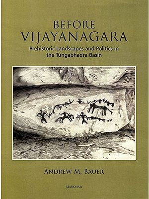 Before Vijayanagara (Prehistoric Landscapes and Politics in the Tungabhadra Basin)