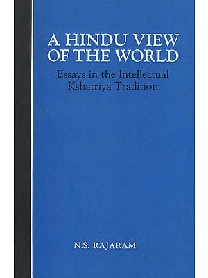 A Hindu View of The World (Essays in the Intellectual Kshatriya Tradition)