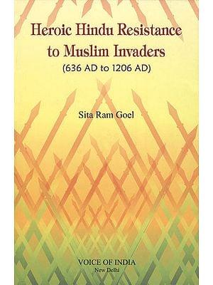 Heroic Hindu Resistance to Muslim Invaders (636 AD to 1206 AD)