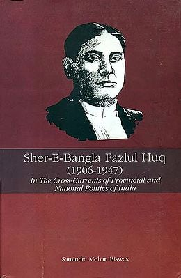Sher-E-Bangla Fazlul Huq 1906 - 1947 (In the Cross-Currents of Provincial and National Politics of India)