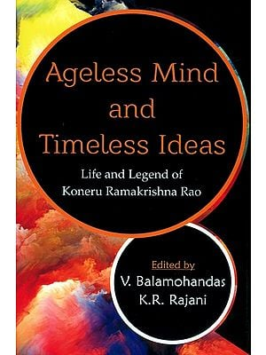 Ageless Mind and Timeless Ideas (Life and Legend of Koneru Ramakrishna Rao)