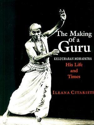 The Making of a Guru: Kelucharan Mohapatra His Life and Times