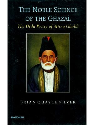 The Noble Science of The Ghazal: The Urdu Poetry of Mirza Ghalib