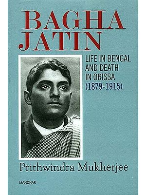 Bagha Jatin (Life in Bengal and Death in Orissa 1879-1915)