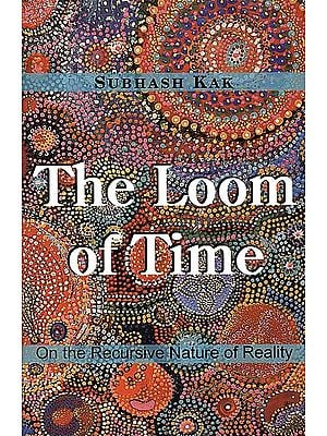 The Loom of Time (On the Recursive Nature of Reality)