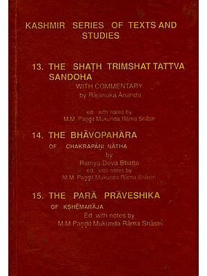 The Kashmir Series of Texts and Studies (The Shath Trimshat Tattva Sandoha, The Bhavopahara, The Para Praveshika)