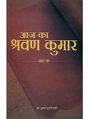 आज का श्रवण कुमार: Today's Shravana Kumar (Hindi Play)