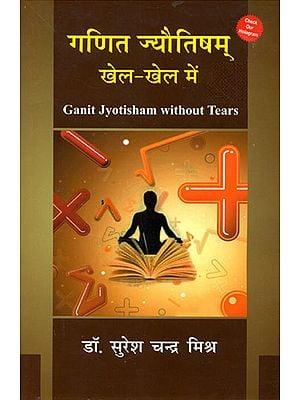 गणित ज्योतिषम खेल-खेल में: Ganit Jyotish Without Tears