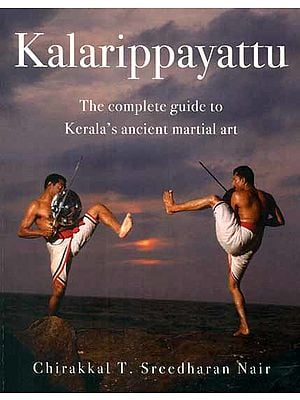Kalarippayattu (The Complete Guide To Kerala's Ancient Martial Art)