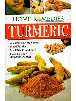 Home Remedies Turmeric – A Complete Health Tonic, Blood Purifier, Ideal Skin Conditioner, Good Cure for Bronchial Diseases