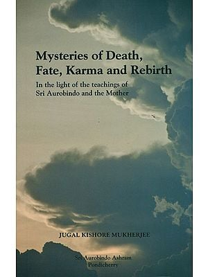 Mysteries of Death, Fate Karma and Rebirth (In the Light of the Teachings of Sri Aurobindo and the Mother
