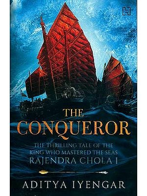 The Conqueror - The Thrilling Tale of The King Who Mastered The Seas Rajendra Chola