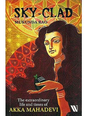Sky - Clad (The Extraordinary Life and Times of Akka Mahadevi)