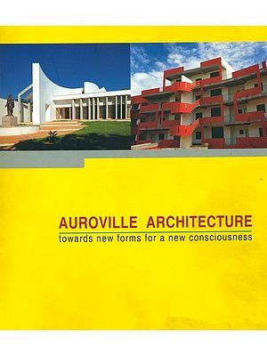 Auroville Architecture (Towards New Forms for a New Consciousness)