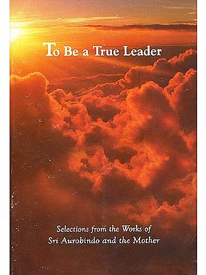 To Be a True Leader - Selections from the Works of Sri Aurobindo and the Mother