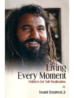 Living Every Moment - Pointers for Self-Realization (Swami Shashwat ji)