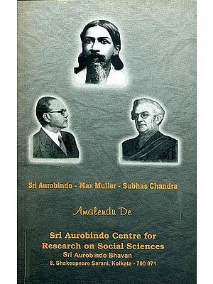 Sri Aurobindo - Max Muller - Subhas Chandra