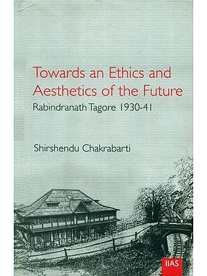 Towards an Ethics and Aesthetics of the Future (Rabindranatha Tagore 1930-41)