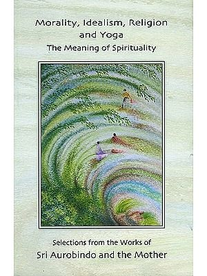 Morality, Idealism, Religion and Yoga (The Meaning of Spirituality)