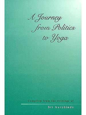 A Journey from Politics to Yoga (From the Early Political Writings of Sri Aurobindo)