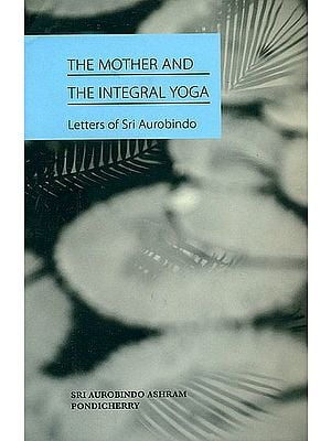 The Mother and The Integral Yoga (Letters of Sri Aurobindo)