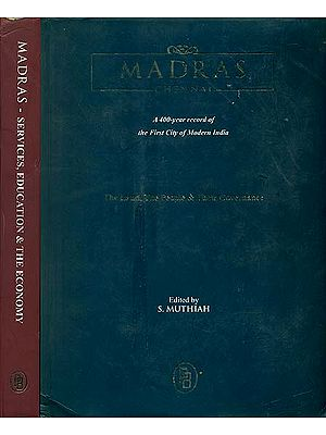 Madras Chennai - A 400 Years Record of the First City of Modern India (The Land, The People, Their Governance, Services, Education and The Economy)