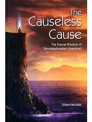 The Causeless Cause (The Eternal Wisdom of Shwetaashwatara Upanishad)