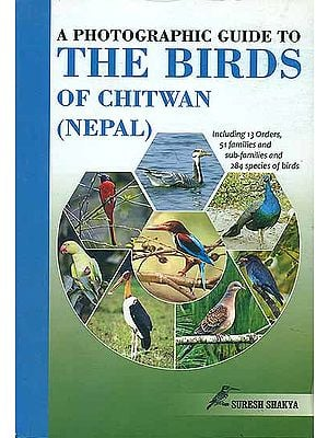 A Photographic Guide to The Birds of Chitwan - Including 13 Orders, 51 Families and Sub Families and 284 Species of Birds (Nepal)