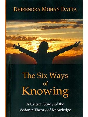 The Six Ways of Knowing (A Critical Study of the Vedanta Theory of Knowledge)