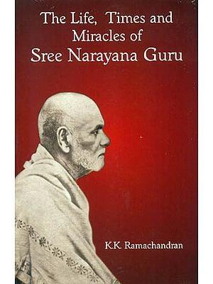 The Life, Times and Miracles of Sree Narayana Guru